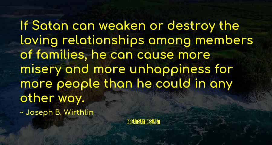 Other People's Misery Sayings By Joseph B. Wirthlin: If Satan can weaken or destroy the loving relationships among members of families, he can