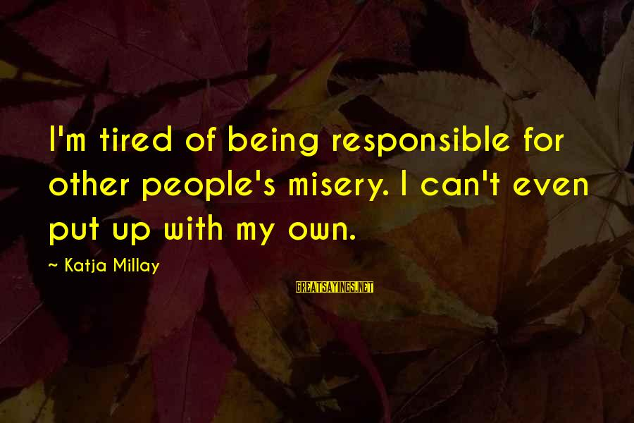 Other People's Misery Sayings By Katja Millay: I'm tired of being responsible for other people's misery. I can't even put up with