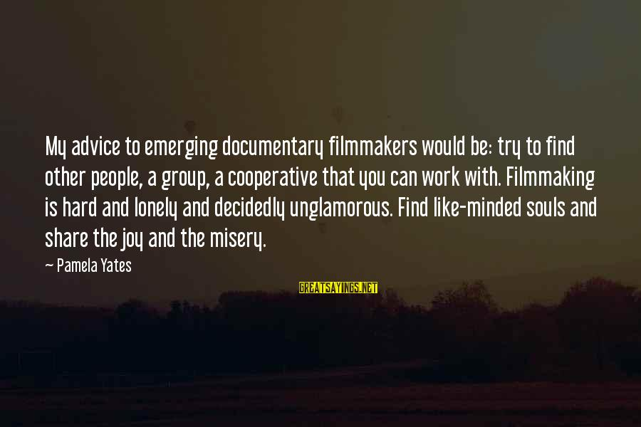 Other People's Misery Sayings By Pamela Yates: My advice to emerging documentary filmmakers would be: try to find other people, a group,