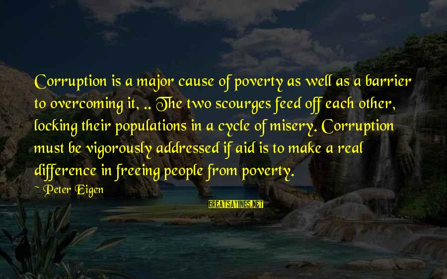 Other People's Misery Sayings By Peter Eigen: Corruption is a major cause of poverty as well as a barrier to overcoming it,