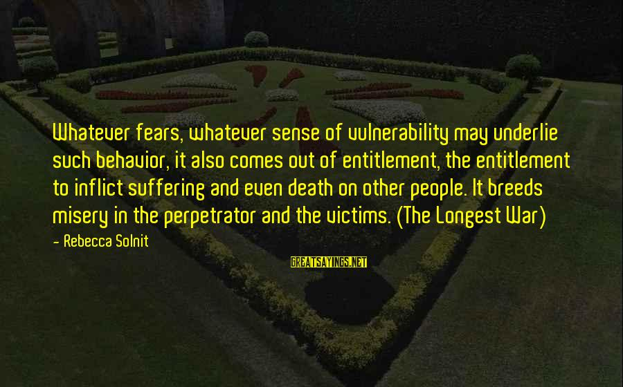 Other People's Misery Sayings By Rebecca Solnit: Whatever fears, whatever sense of vulnerability may underlie such behavior, it also comes out of