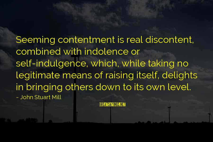 Others Not Bringing You Down Sayings By John Stuart Mill: Seeming contentment is real discontent, combined with indolence or self-indulgence, which, while taking no legitimate