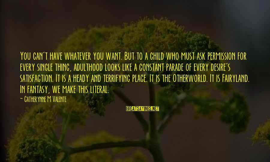 Otherworld's Sayings By Catherynne M Valente: You can't have whatever you want. But to a child who must ask permission for