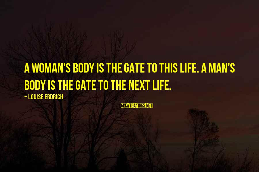 Otherworld's Sayings By Louise Erdrich: A woman's body is the gate to this life. A man's body is the gate