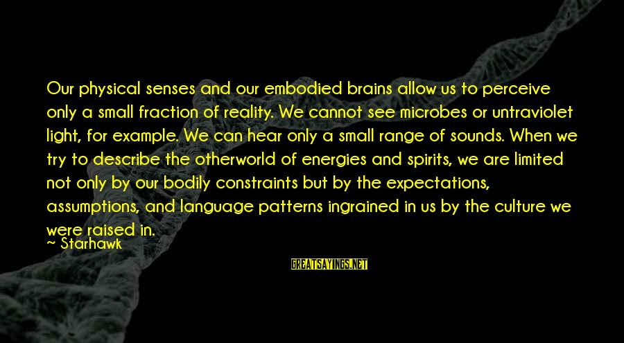 Otherworld's Sayings By Starhawk: Our physical senses and our embodied brains allow us to perceive only a small fraction