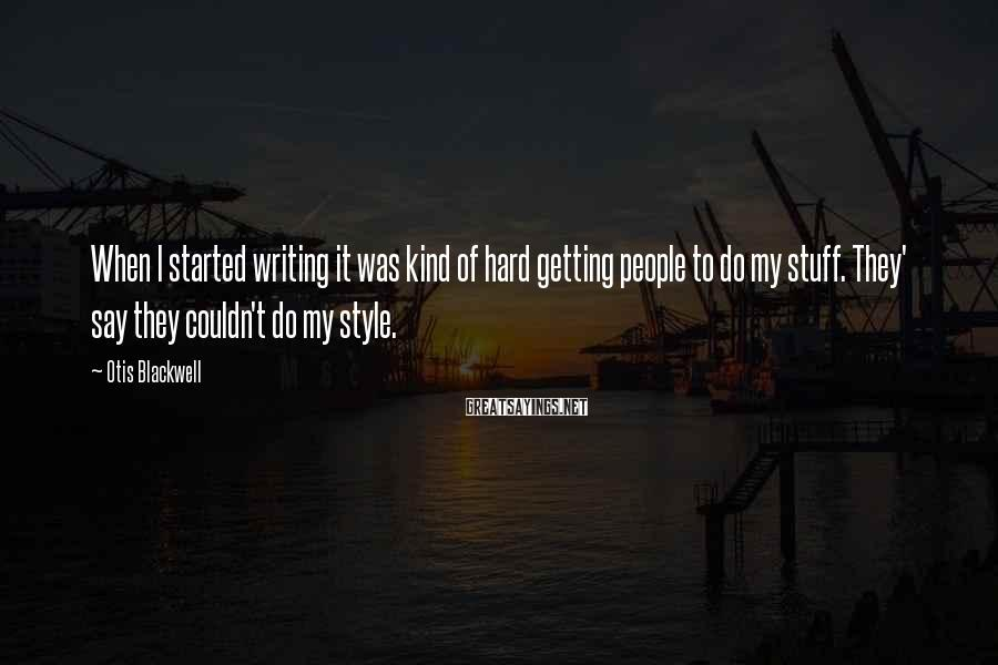 Otis Blackwell Sayings: When I started writing it was kind of hard getting people to do my stuff.