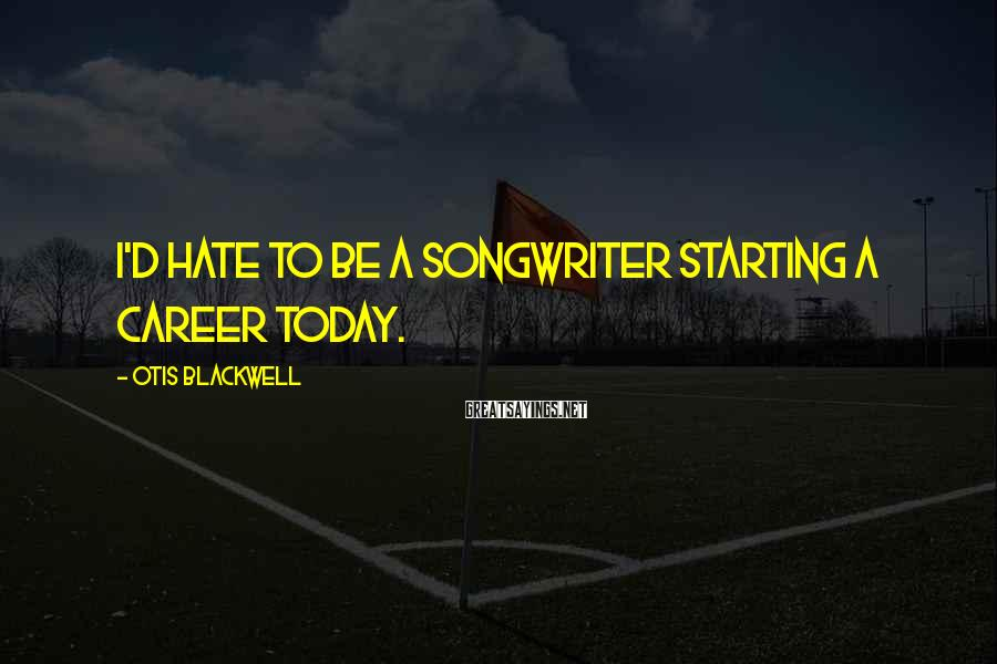 Otis Blackwell Sayings: I'd hate to be a songwriter starting a career today.
