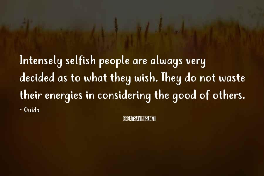 Ouida Sayings: Intensely selfish people are always very decided as to what they wish. They do not