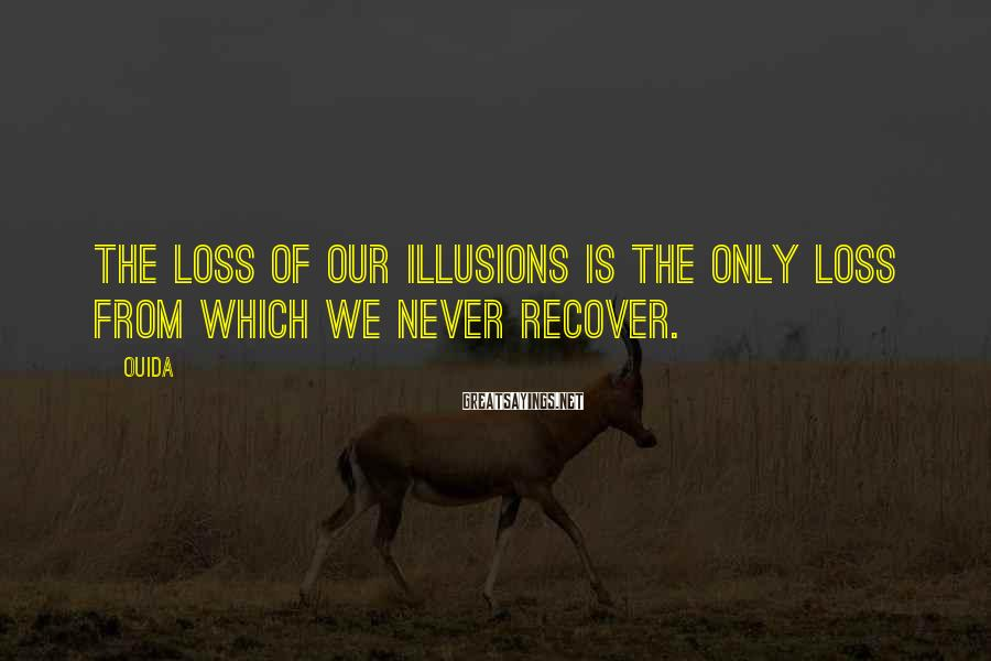 Ouida Sayings: The loss of our illusions is the only loss from which we never recover.