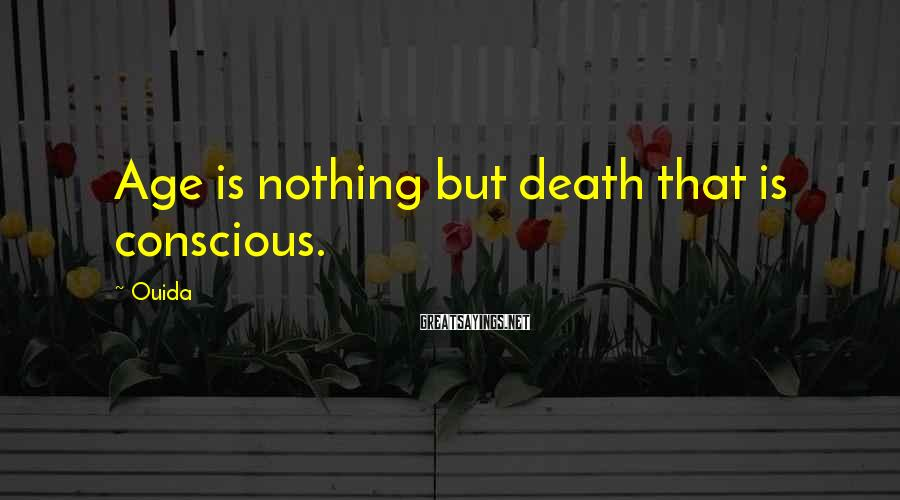 Ouida Sayings: Age is nothing but death that is conscious.