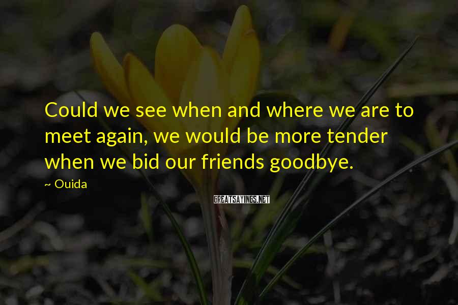 Ouida Sayings: Could we see when and where we are to meet again, we would be more