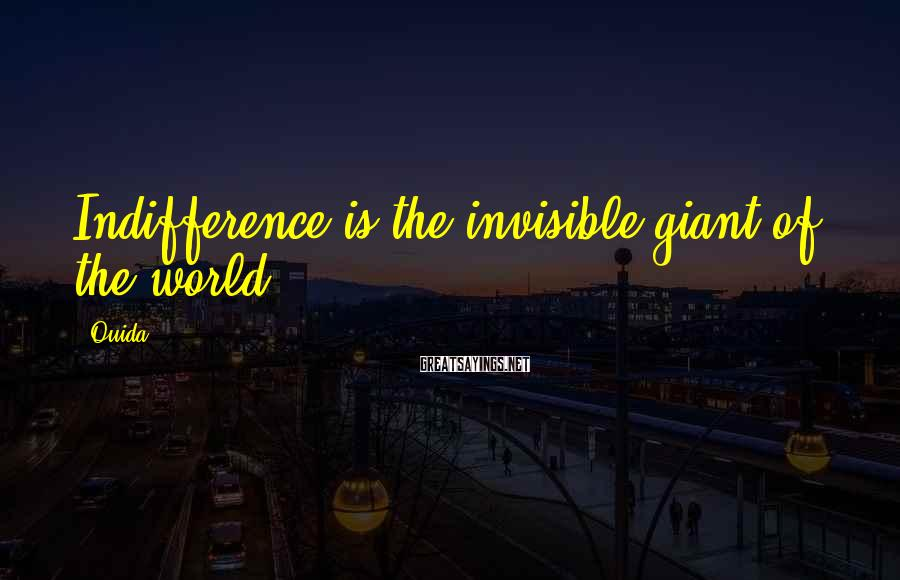 Ouida Sayings: Indifference is the invisible giant of the world.