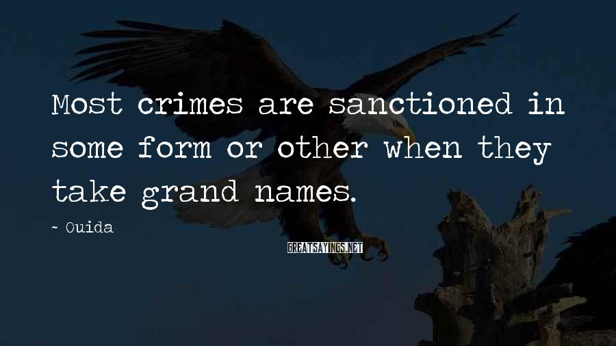 Ouida Sayings: Most crimes are sanctioned in some form or other when they take grand names.