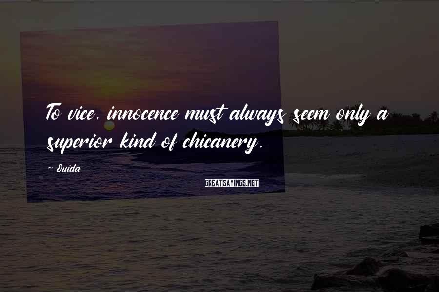 Ouida Sayings: To vice, innocence must always seem only a superior kind of chicanery.