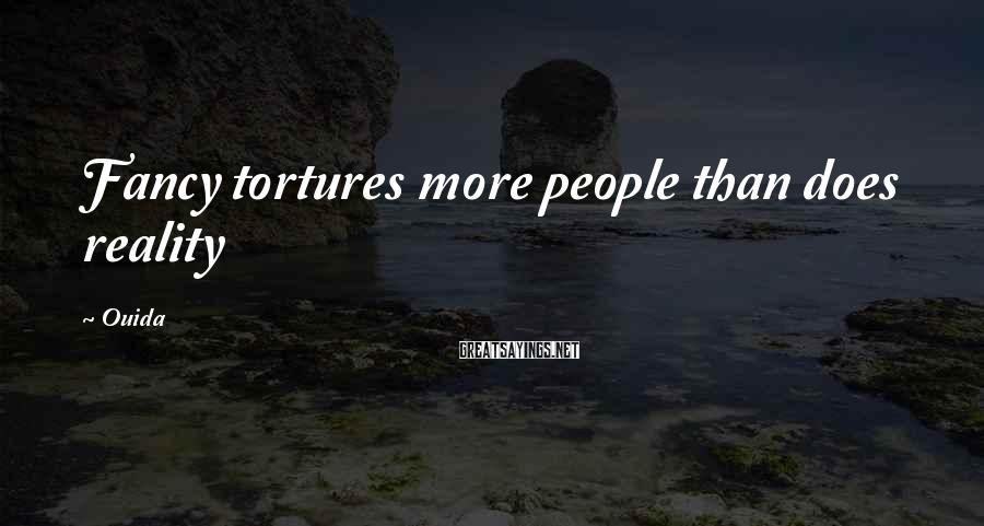 Ouida Sayings: Fancy tortures more people than does reality