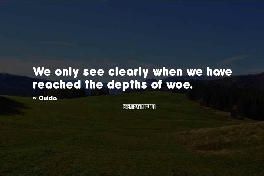 Ouida Sayings: We only see clearly when we have reached the depths of woe.