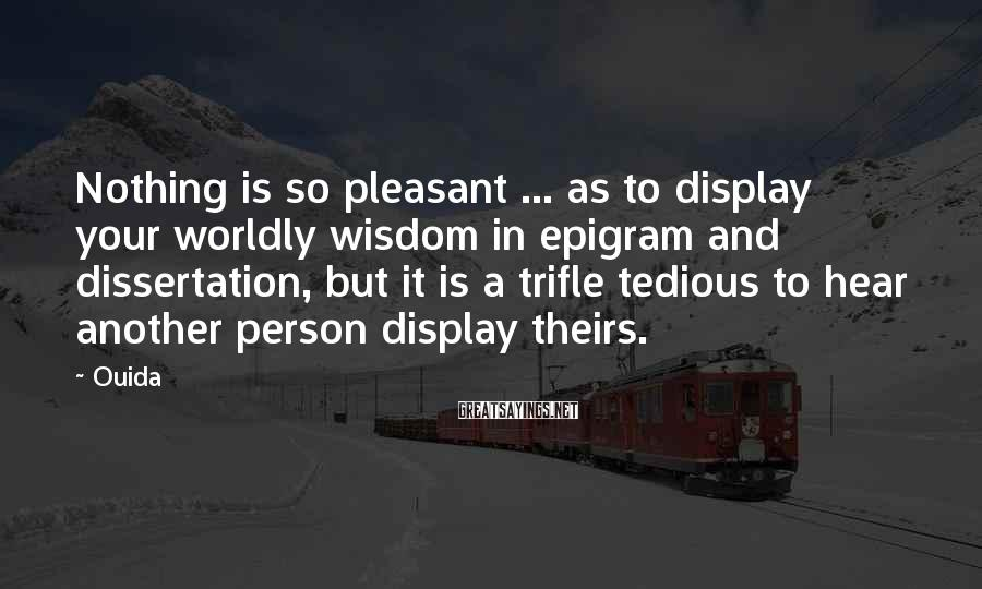Ouida Sayings: Nothing is so pleasant ... as to display your worldly wisdom in epigram and dissertation,