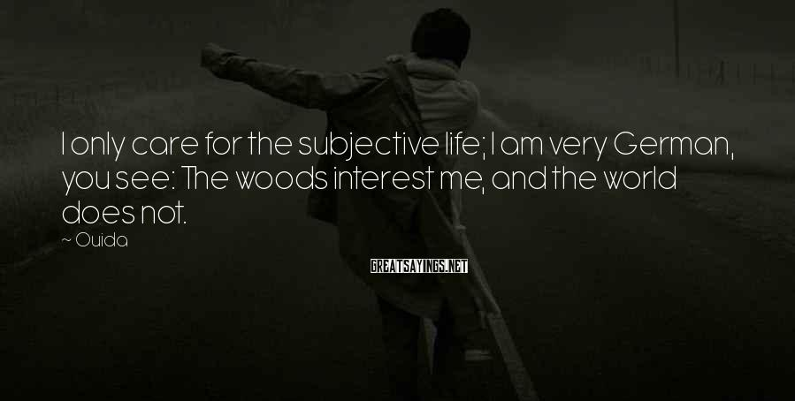 Ouida Sayings: I only care for the subjective life; I am very German, you see: The woods
