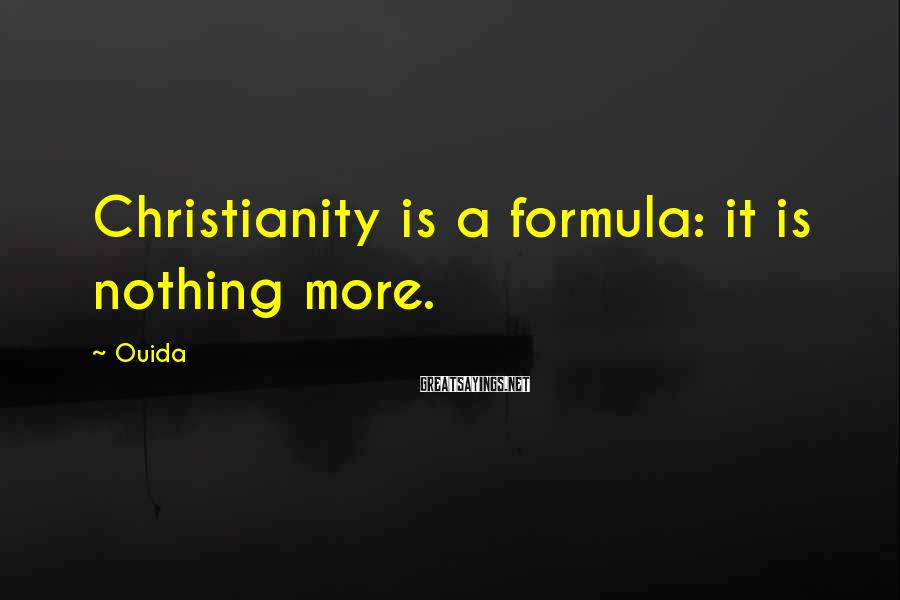 Ouida Sayings: Christianity is a formula: it is nothing more.