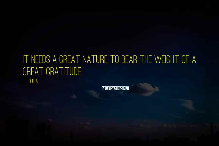 Ouida Sayings: It needs a great nature to bear the weight of a great gratitude.