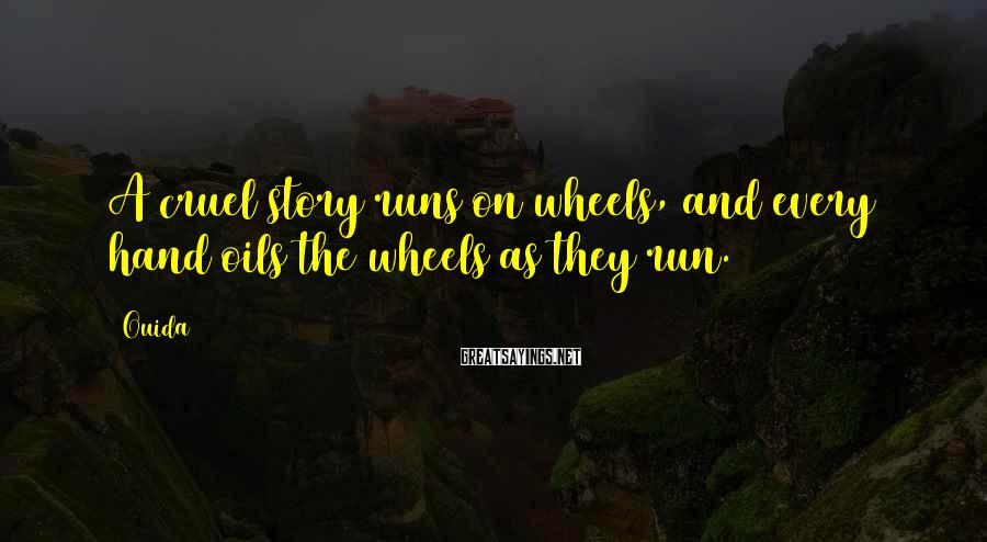 Ouida Sayings: A cruel story runs on wheels, and every hand oils the wheels as they run.