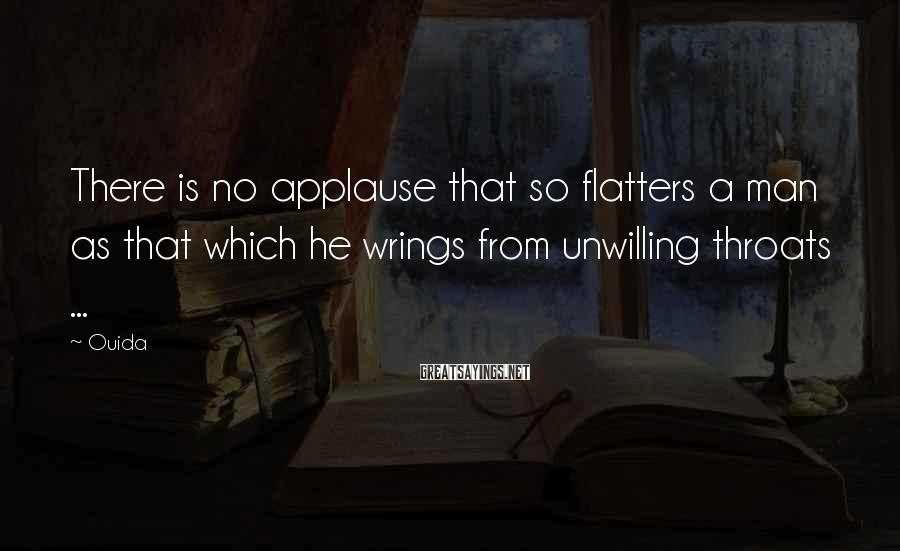 Ouida Sayings: There is no applause that so flatters a man as that which he wrings from