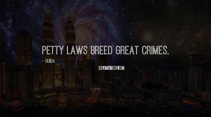 Ouida Sayings: Petty laws breed great crimes.
