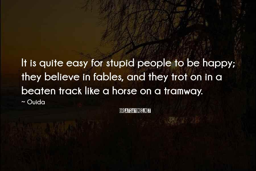 Ouida Sayings: It is quite easy for stupid people to be happy; they believe in fables, and