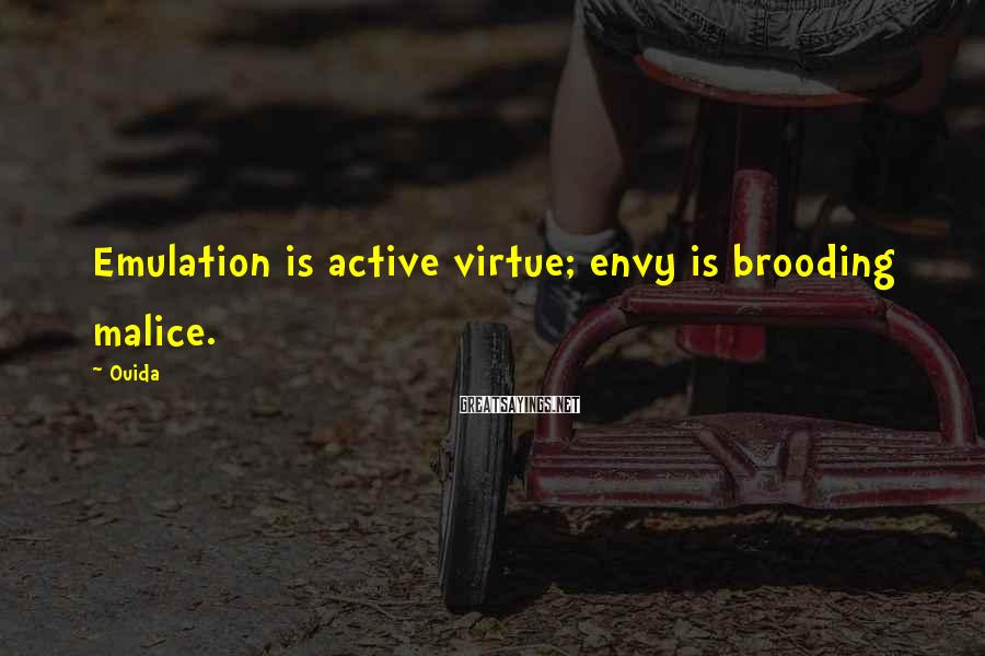 Ouida Sayings: Emulation is active virtue; envy is brooding malice.