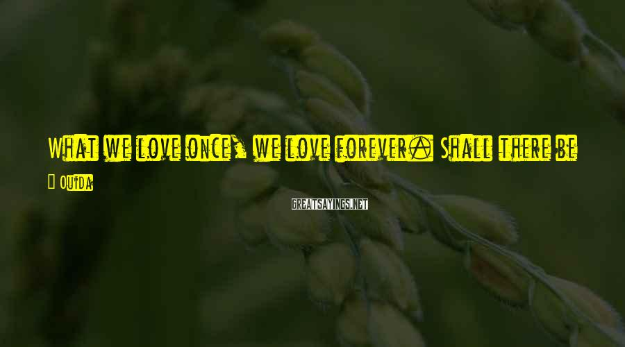 Ouida Sayings: What we love once, we love forever. Shall there be joy in heaven over those