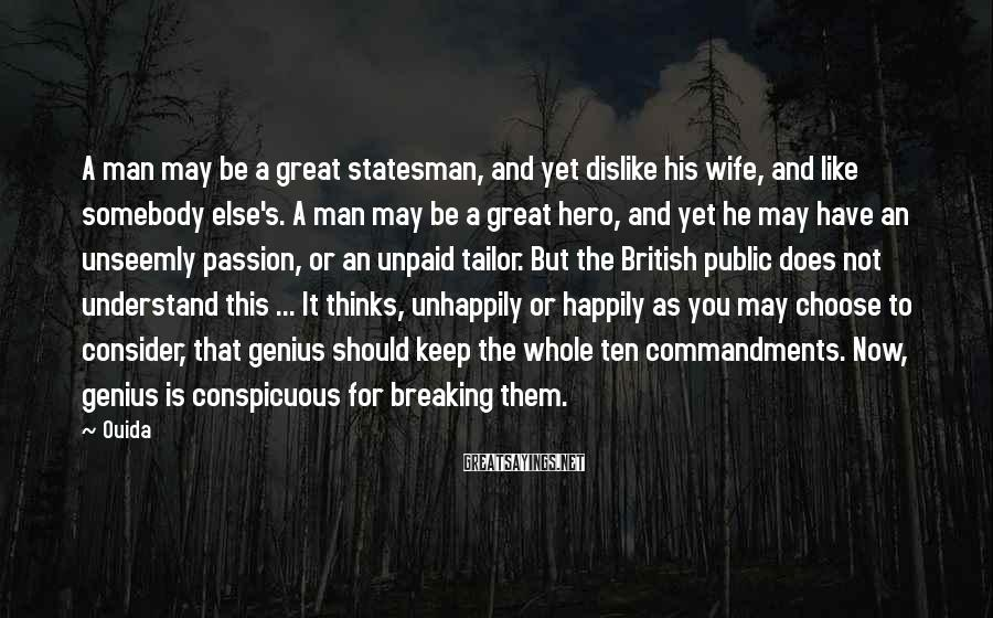 Ouida Sayings: A man may be a great statesman, and yet dislike his wife, and like somebody