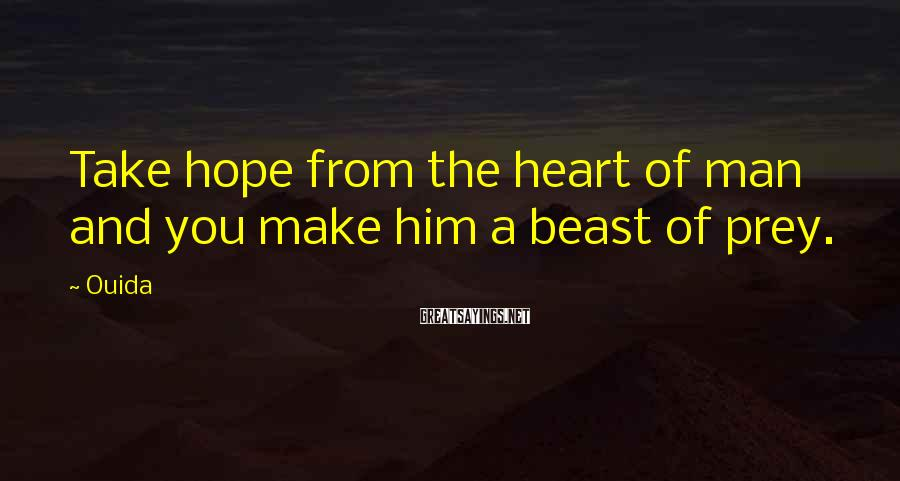 Ouida Sayings: Take hope from the heart of man and you make him a beast of prey.