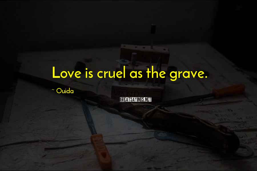 Ouida Sayings: Love is cruel as the grave.