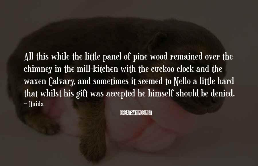 Ouida Sayings: All this while the little panel of pine wood remained over the chimney in the