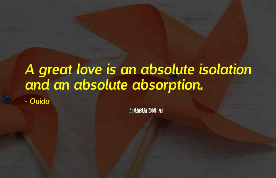 Ouida Sayings: A great love is an absolute isolation and an absolute absorption.