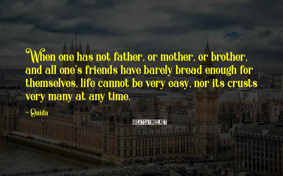 Ouida Sayings: When one has not father, or mother, or brother, and all one's friends have barely
