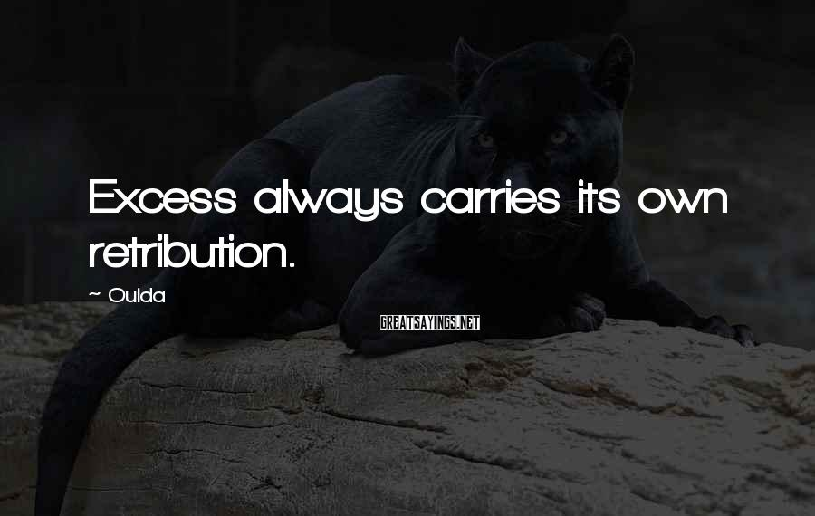 Ouida Sayings: Excess always carries its own retribution.