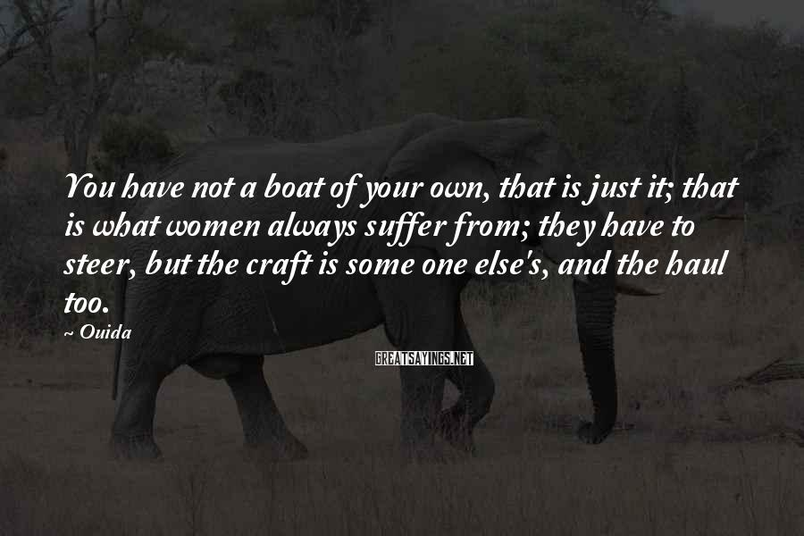 Ouida Sayings: You have not a boat of your own, that is just it; that is what