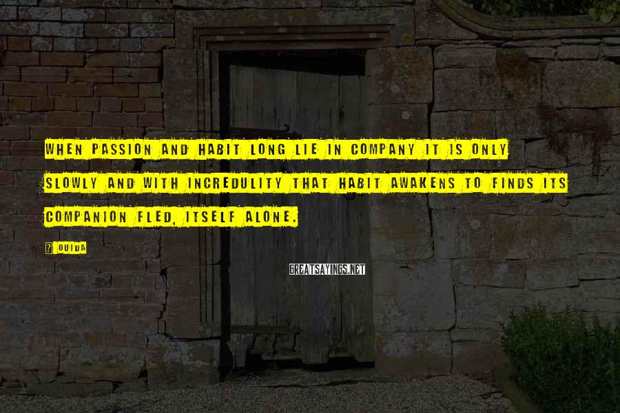 Ouida Sayings: When passion and habit long lie in company it is only slowly and with incredulity