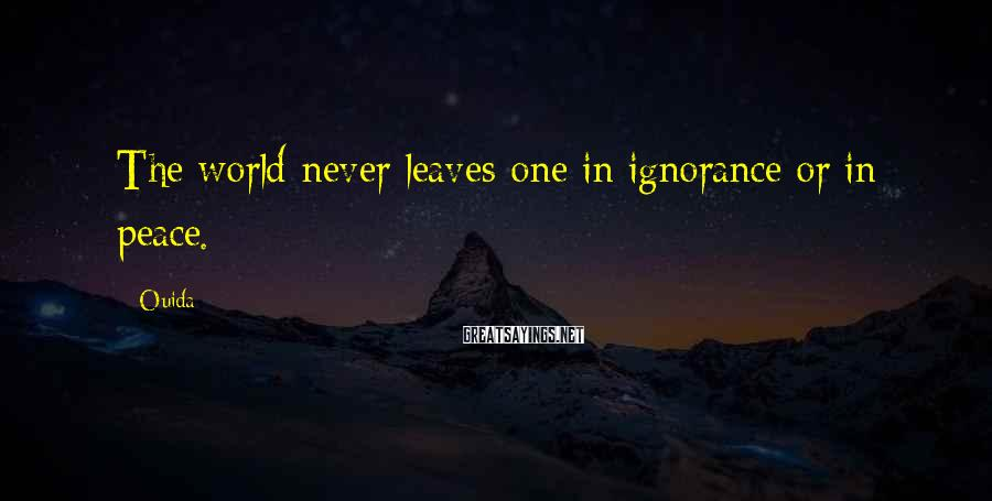 Ouida Sayings: The world never leaves one in ignorance or in peace.