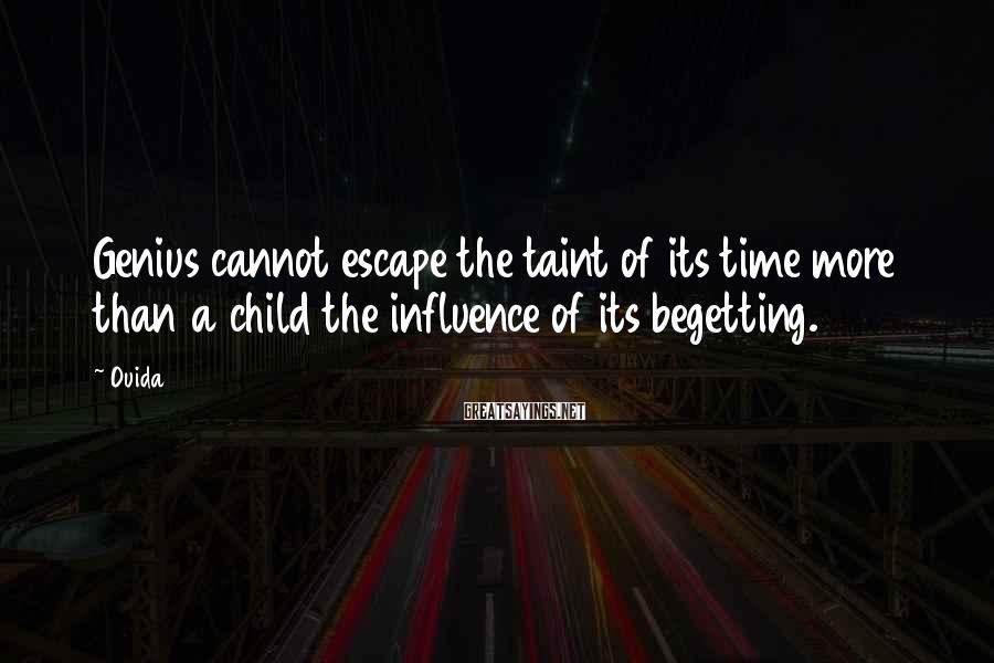 Ouida Sayings: Genius cannot escape the taint of its time more than a child the influence of
