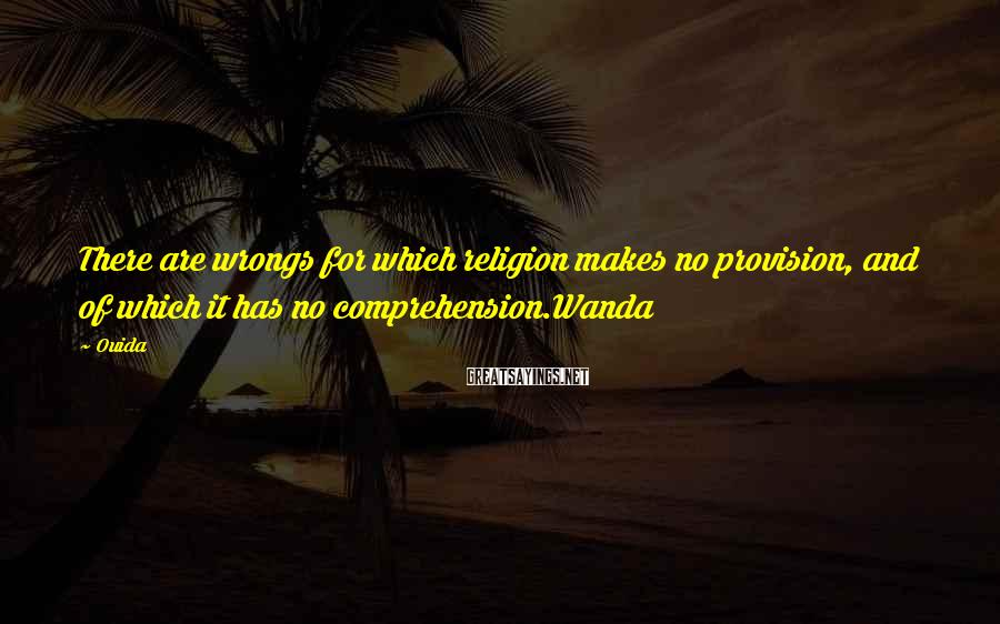 Ouida Sayings: There are wrongs for which religion makes no provision, and of which it has no