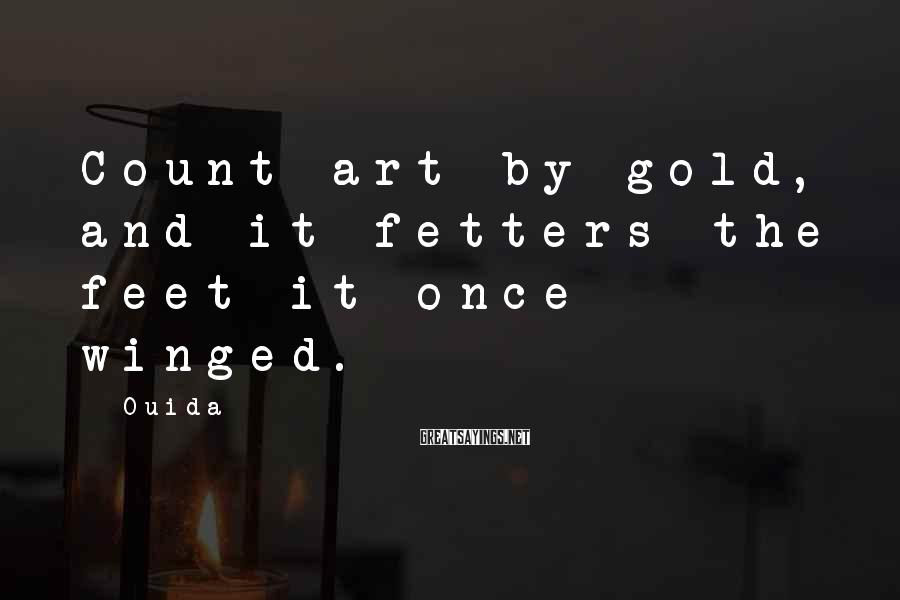 Ouida Sayings: Count art by gold, and it fetters the feet it once winged.