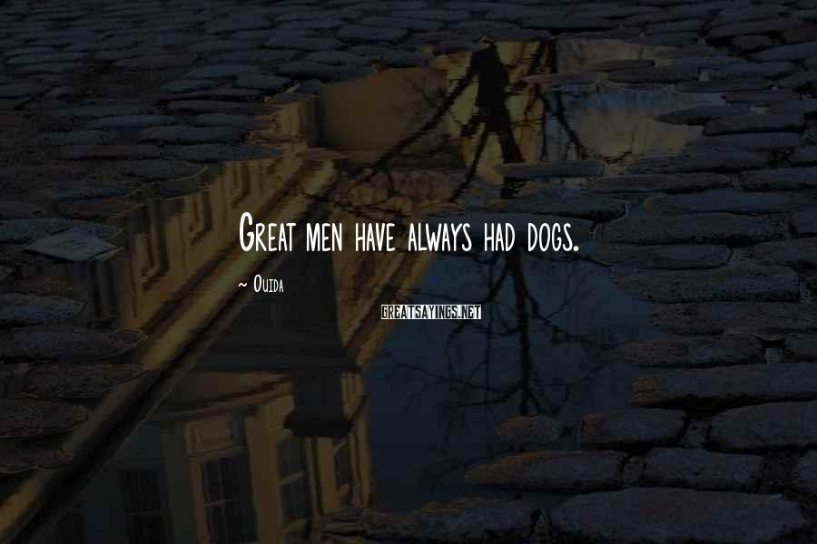 Ouida Sayings: Great men have always had dogs.