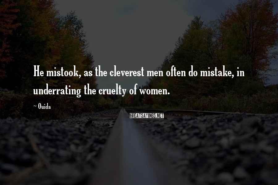 Ouida Sayings: He mistook, as the cleverest men often do mistake, in underrating the cruelty of women.