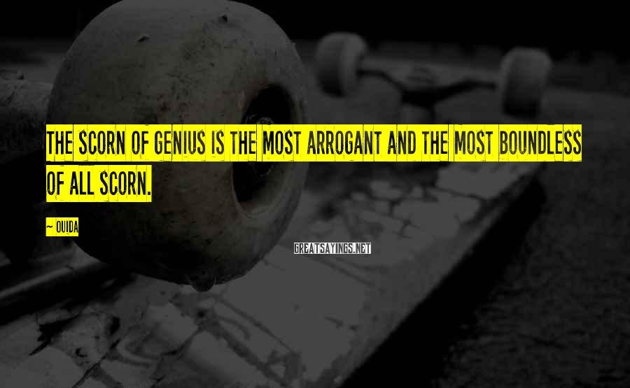 Ouida Sayings: The scorn of genius is the most arrogant and the most boundless of all scorn.