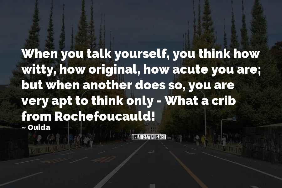 Ouida Sayings: When you talk yourself, you think how witty, how original, how acute you are; but