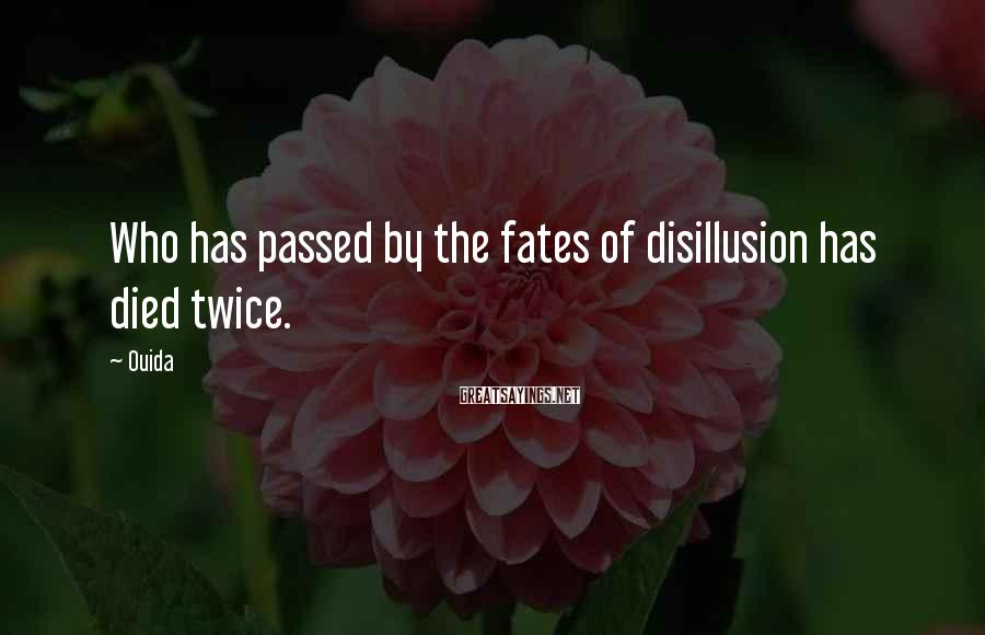 Ouida Sayings: Who has passed by the fates of disillusion has died twice.