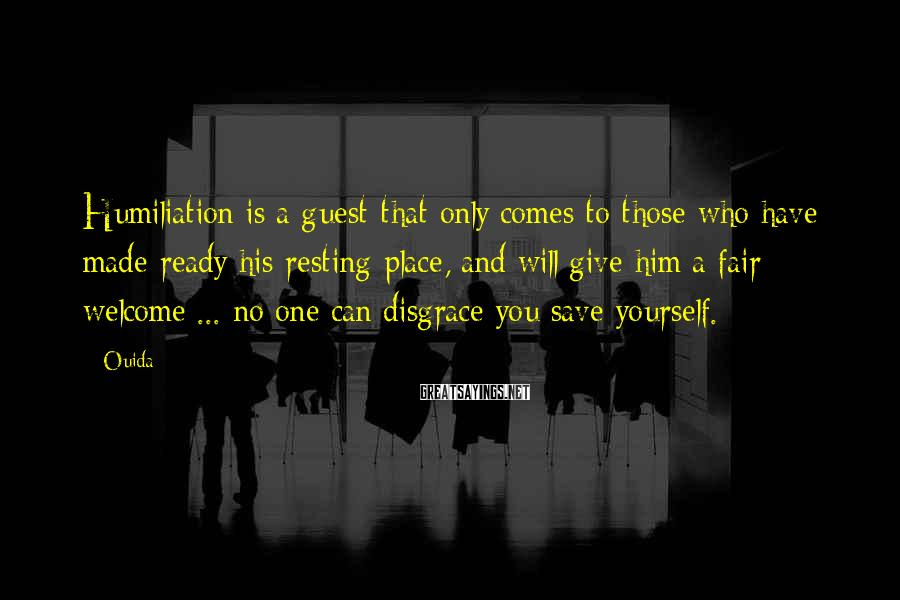 Ouida Sayings: Humiliation is a guest that only comes to those who have made ready his resting-place,