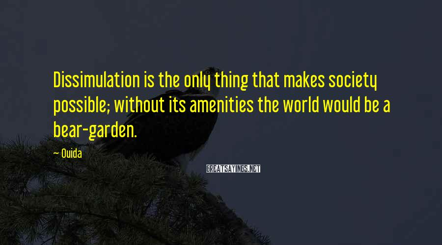 Ouida Sayings: Dissimulation is the only thing that makes society possible; without its amenities the world would